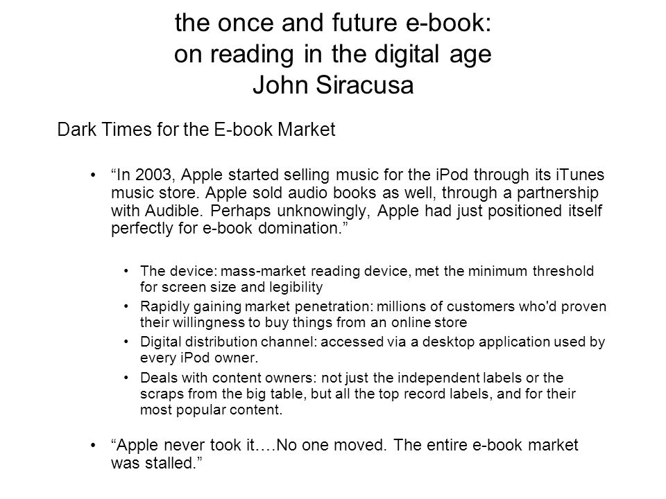 the once and future e-book: on reading in the digital age John Siracusa Dark Times for the E-book Market In 2003, Apple started selling music for the iPod through its iTunes music store.