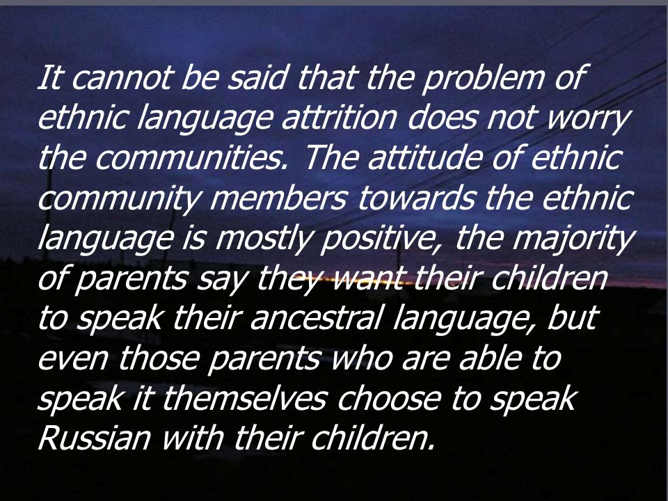It cannot be said that the problem of ethnic language attrition does not worry the communities.
