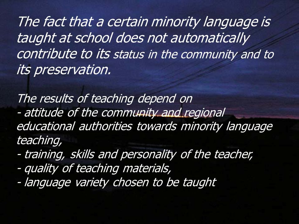 The fact that a certain minority language is taught at school does not automatically contribute to its status in the community and to its preservation.