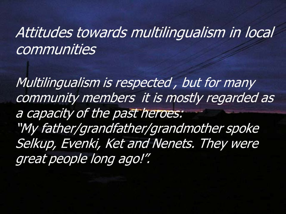Attitudes towards multilingualism in local communities Multilingualism is respected, but for many community members it is mostly regarded as a capacity of the past heroes: My father/grandfather/grandmother spoke Selkup, Evenki, Ket and Nenets.