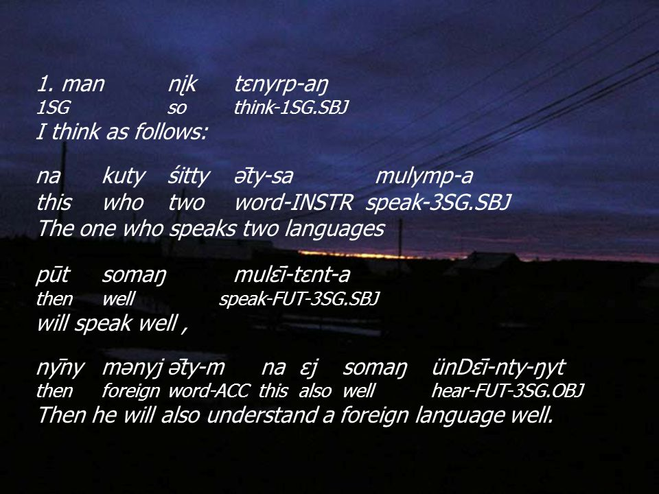 1. mannįktεnyrp-aŋ 1SGsothink-1SG.SBJ I think as follows: nakutyśittyə̄ty-sa mulymp-a thiswhotwoword-INSTRspeak-3SG.SBJ The one who speaks two languag