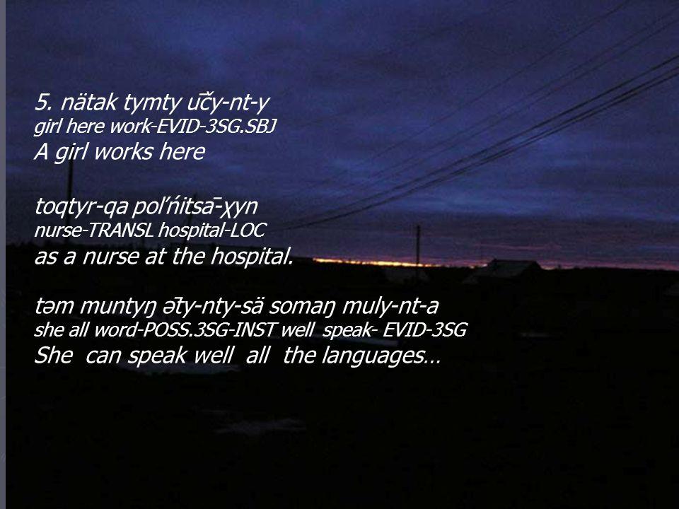 5. nätak tymty ūčy-nt-y girl here work-EVID-3SG.SBJ A girl works here toqtyr-qa poľńitsā-χyn nurse-TRANSL hospital-LOC as a nurse at the hospital. t
