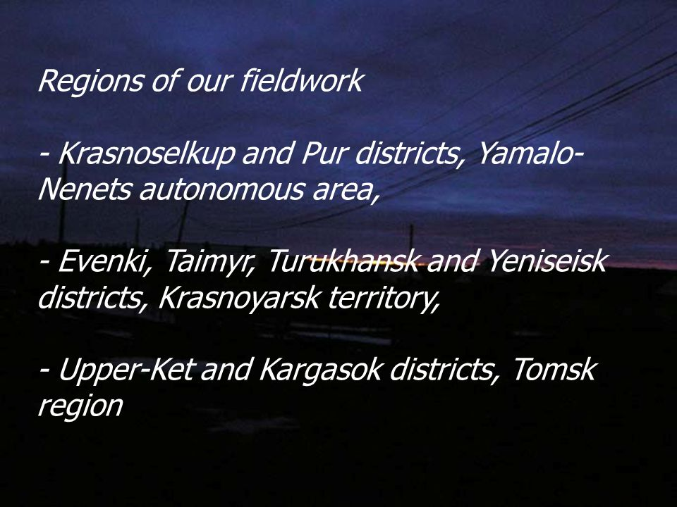 Regions of our fieldwork - Krasnoselkup and Pur districts, Yamalo- Nenets autonomous area, - Evenki, Taimyr, Turukhansk and Yeniseisk districts, Krasnoyarsk territory, - Upper-Ket and Kargasok districts, Tomsk region