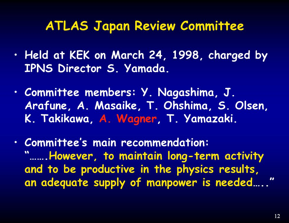 12 ATLAS Japan Review Committee Held at KEK on March 24, 1998, charged by IPNS Director S. Yamada. Committee members: Y. Nagashima, J. Arafune, A. Mas