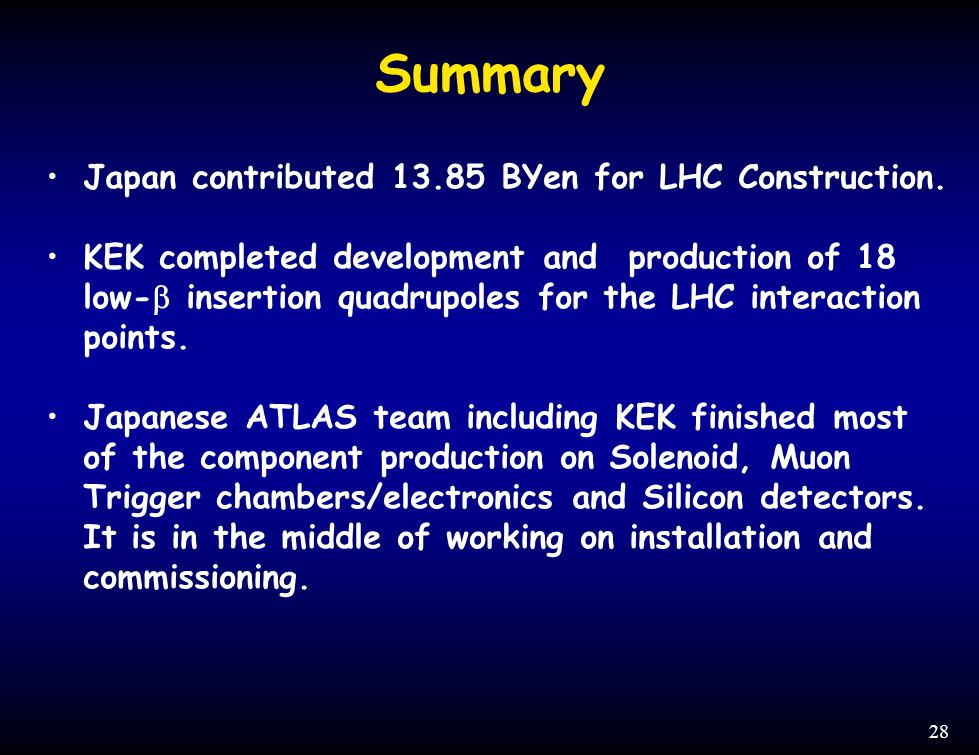 28 Summary Japan contributed 13.85 BYen for LHC Construction. KEK completed development and production of 18 low-  insertion quadrupoles for the LHC