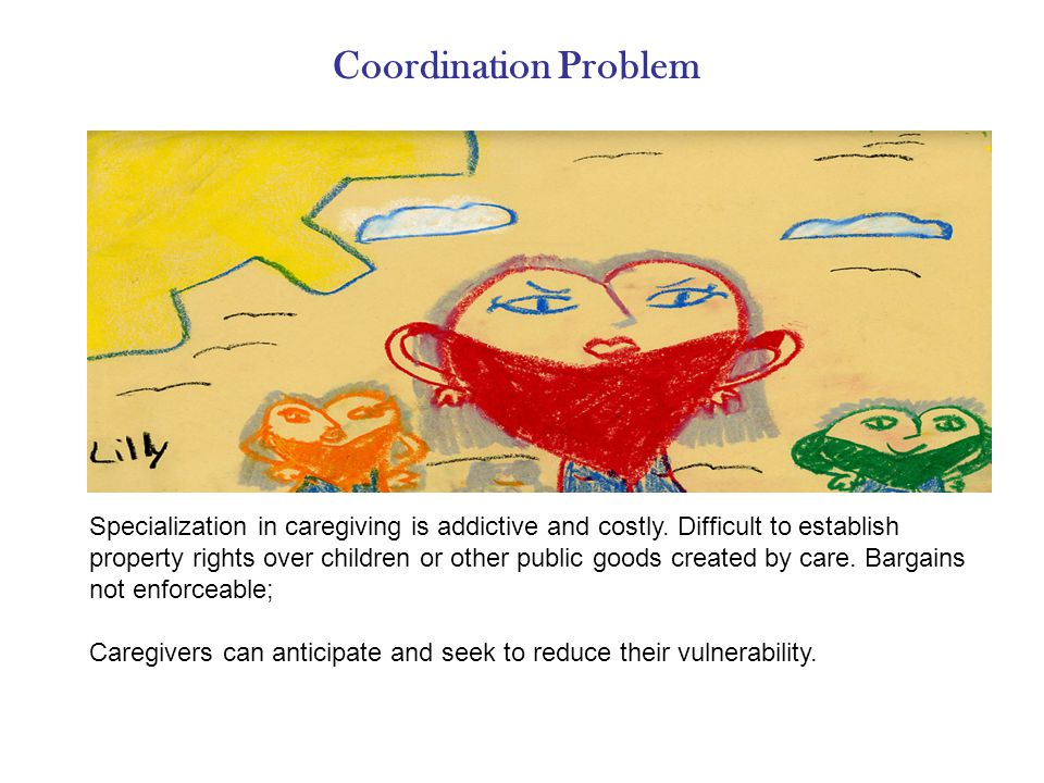 Coordination Problem Specialization in caregiving is addictive and costly.
