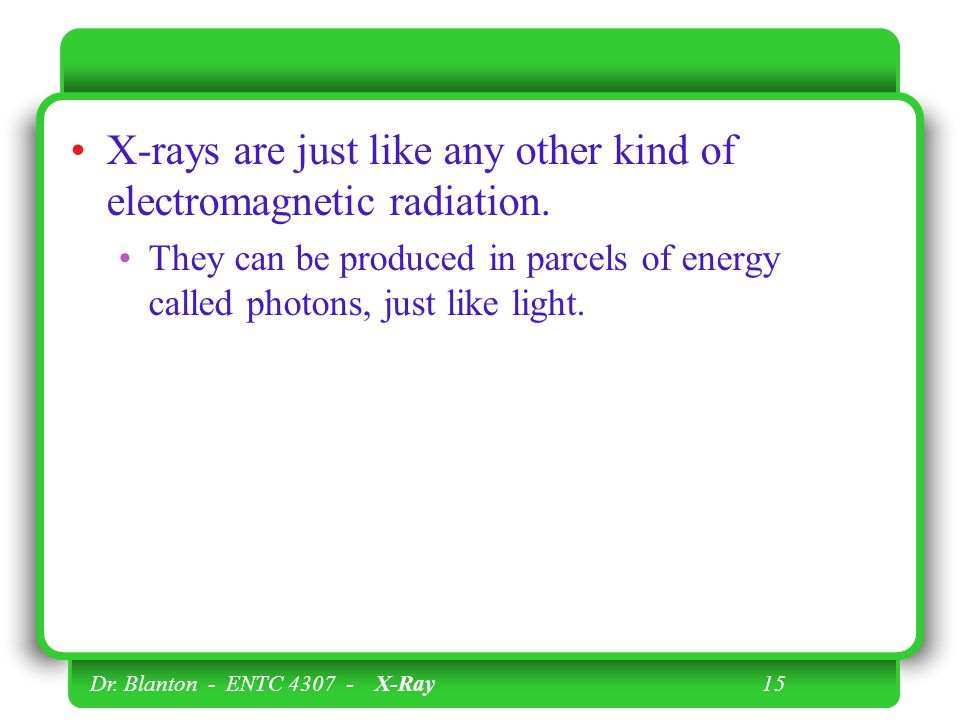 Dr. Blanton - ENTC 4307 - X-Ray 15 X-rays are just like any other kind of electromagnetic radiation. They can be produced in parcels of energy called