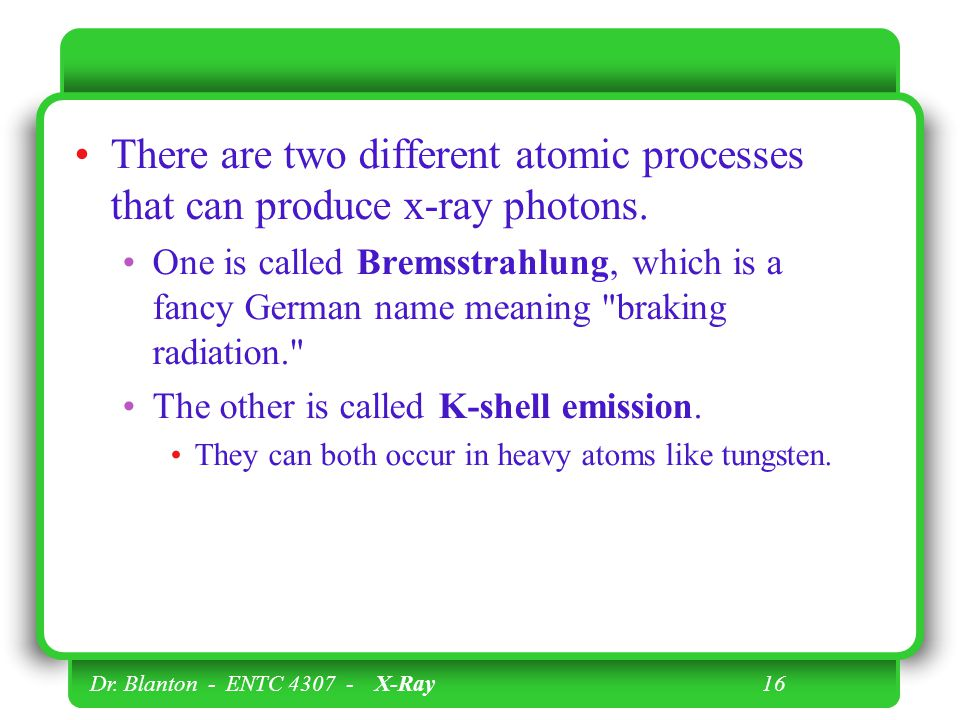 Dr. Blanton - ENTC 4307 - X-Ray 16 There are two different atomic processes that can produce x-ray photons. One is called Bremsstrahlung, which is a f
