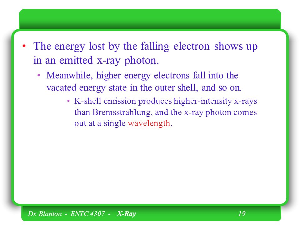 Dr. Blanton - ENTC 4307 - X-Ray 19 The energy lost by the falling electron shows up in an emitted x-ray photon. Meanwhile, higher energy electrons fal