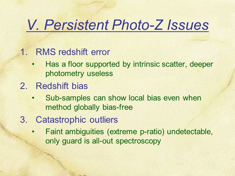 V. Persistent Photo-Z Issues 1.RMS redshift error Has a floor supported by intrinsic scatter, deeper photometry useless 2.Redshift bias Sub-samples ca
