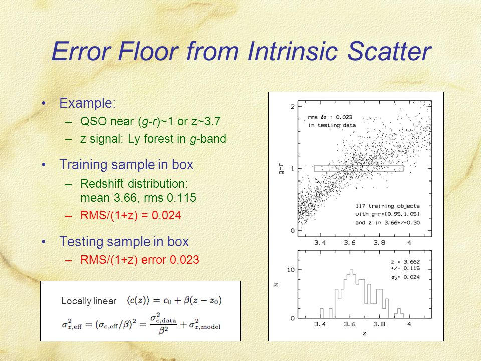 Error Floor from Intrinsic Scatter Example: –QSO near (g-r)~1 or z~3.7 –z signal: Ly forest in g-band Training sample in box –Redshift distribution: mean 3.66, rms 0.115 –RMS/(1+z) = 0.024 Testing sample in box –RMS/(1+z) error 0.023 Locally linear