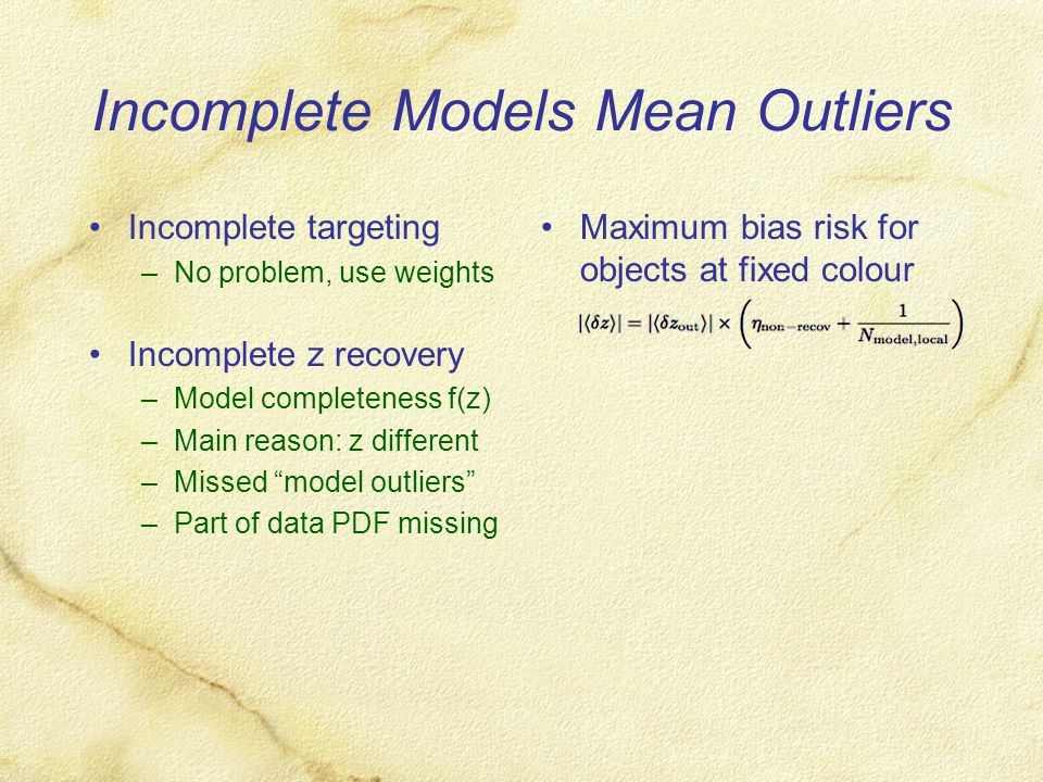 Incomplete Models Mean Outliers Incomplete targeting –No problem, use weights Incomplete z recovery –Model completeness f(z) –Main reason: z different –Missed model outliers –Part of data PDF missing Maximum bias risk for objects at fixed colour
