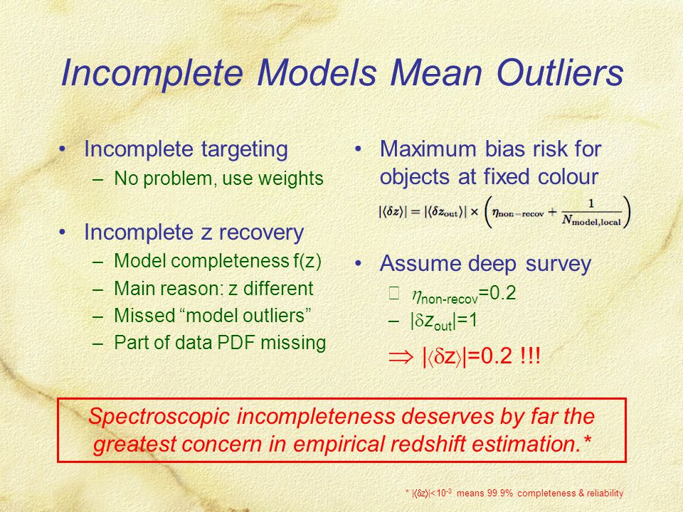 Incomplete Models Mean Outliers Incomplete targeting –No problem, use weights Incomplete z recovery –Model completeness f(z) –Main reason: z different –Missed model outliers –Part of data PDF missing Maximum bias risk for objects at fixed colour Assume deep survey –  non-recov =0.2 –|  z out |=1  |   z  |=0.2 !!.