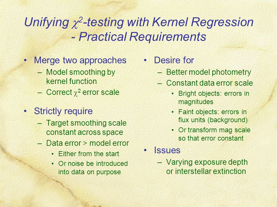Unifying  2 -testing with Kernel Regression - Practical Requirements Merge two approaches –Model smoothing by kernel function –Correct  2 error scale Strictly require –Target smoothing scale constant across space –Data error > model error Either from the start Or noise be introduced into data on purpose Desire for –Better model photometry –Constant data error scale Bright objects: errors in magnitudes Faint objects: errors in flux units (background) Or transform mag scale so that error constant Issues –Varying exposure depth or interstellar extinction