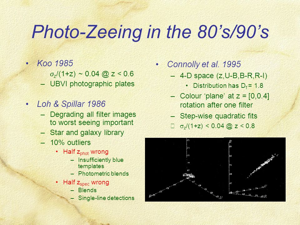 Photo-Zeeing in the 80's/90's Koo 1985 –  z /(1+z) ~ 0.04 @ z < 0.6 –UBVI photographic plates Loh & Spillar 1986 –Degrading all filter images to worst seeing important –Star and galaxy library –10% outliers Half z phot wrong –Insufficiently blue templates –Photometric blends Half z spec wrong –Blends –Single-line detections Connolly et al.
