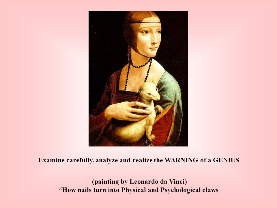 Examine carefully, analyze and realize the WARNING of a GENIUS (painting by Leonardo da Vinci) How nails turn into Physical and Psychological claws