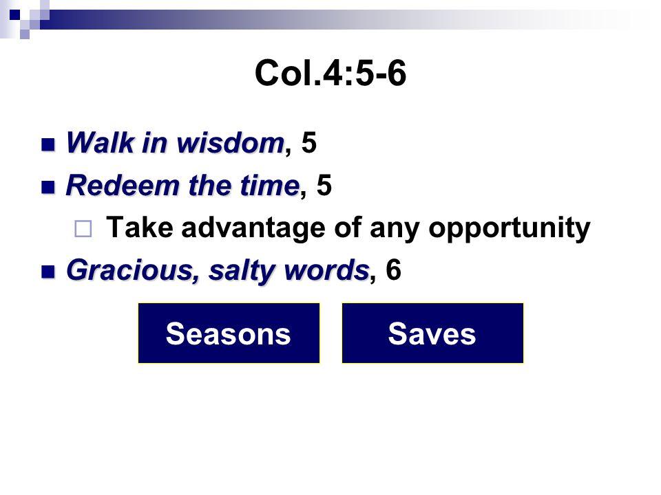 Col.4:5-6 Walk in wisdom Walk in wisdom, 5 Redeem the time Redeem the time, 5  Take advantage of any opportunity Gracious, salty words Gracious, salty words, 6 SeasonsSaves