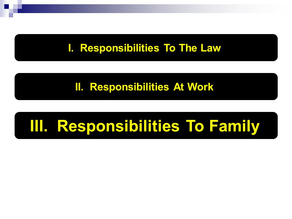 I. Responsibilities To The Law II. Responsibilities At Work III. Responsibilities To Family