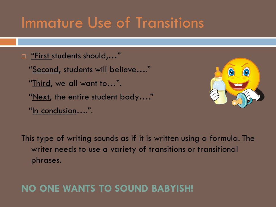 "Immature Use of Transitions  ""First students should,…"" ""Second, students will believe…."" ""Third, we all want to…"". ""Next, the entire student body…."""