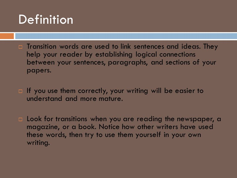 Definition  Transition words are used to link sentences and ideas. They help your reader by establishing logical connections between your sentences,