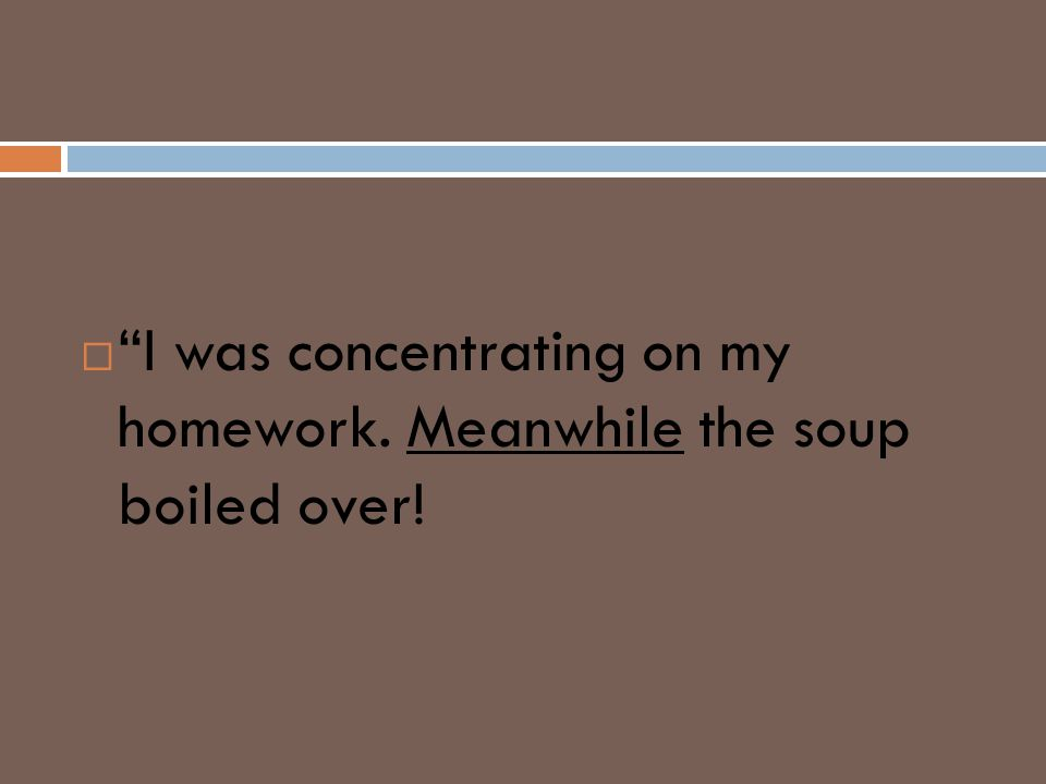 " ""I was concentrating on my homework. Meanwhile the soup boiled over!"