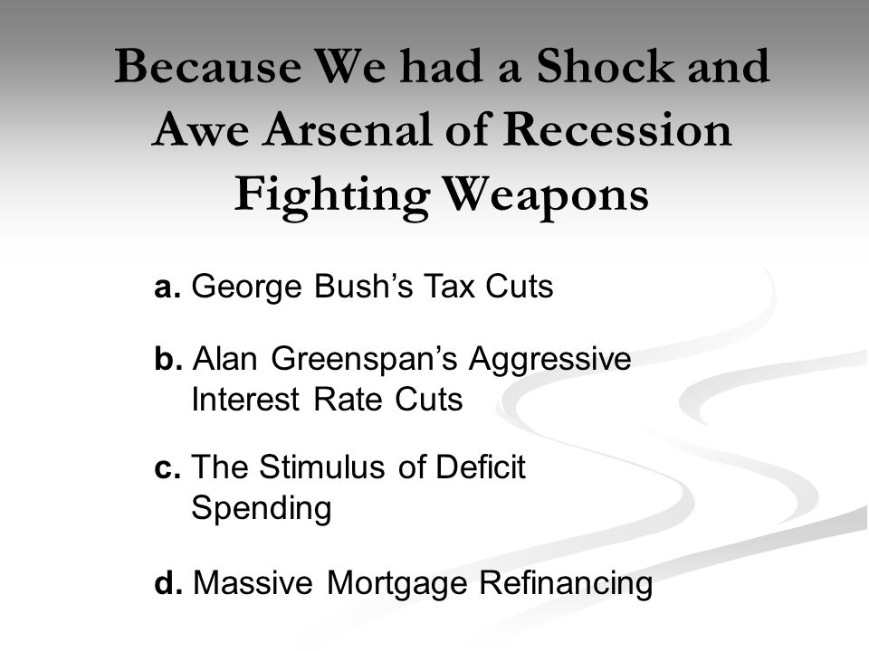 Because We had a Shock and Awe Arsenal of Recession Fighting Weapons a.