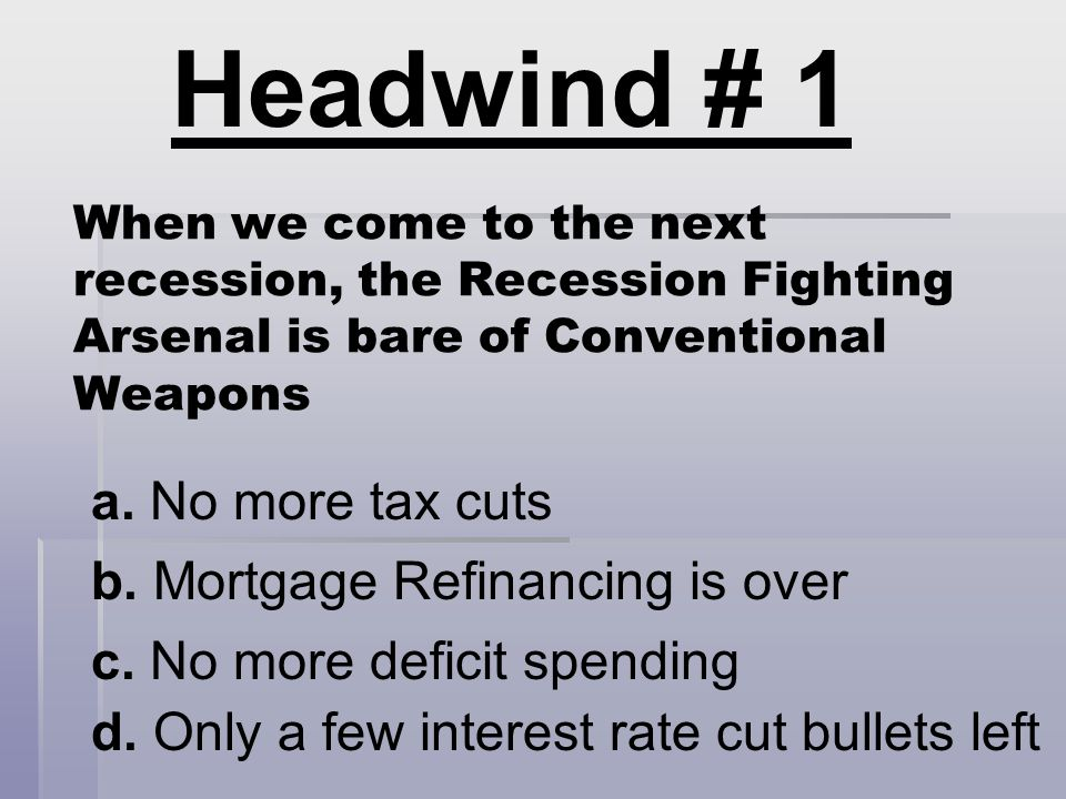When we come to the next recession, the Recession Fighting Arsenal is bare of Conventional Weapons a. No more tax cuts b. Mortgage Refinancing is over