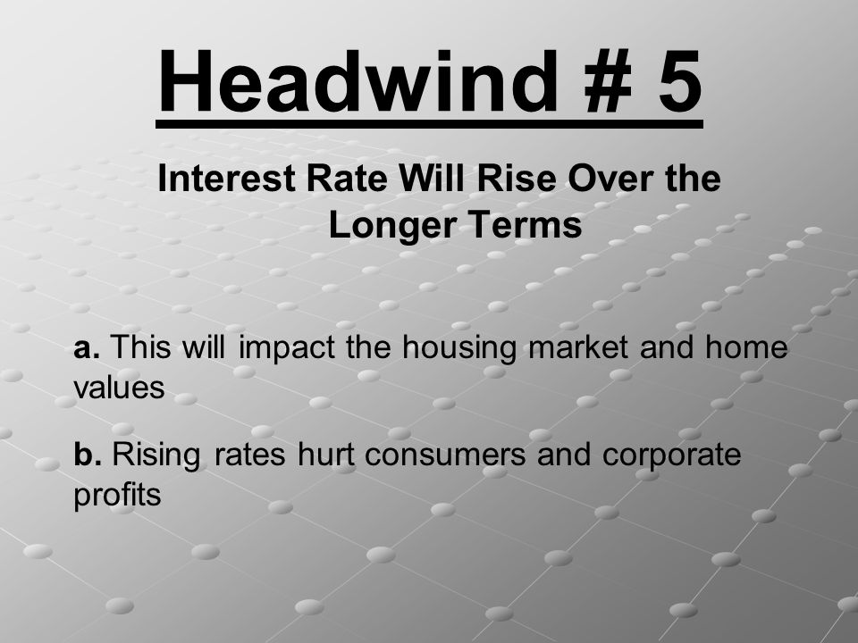 Headwind # 5 Interest Rate Will Rise Over the Longer Terms a. This will impact the housing market and home values b. Rising rates hurt consumers and c