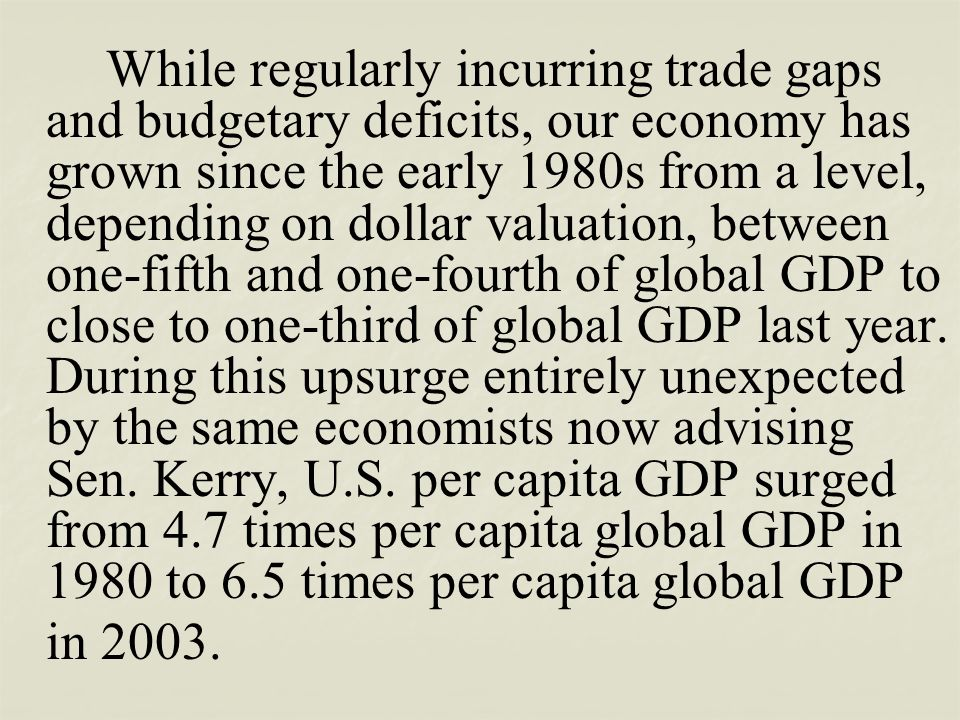 While regularly incurring trade gaps and budgetary deficits, our economy has grown since the early 1980s from a level, depending on dollar valuation,