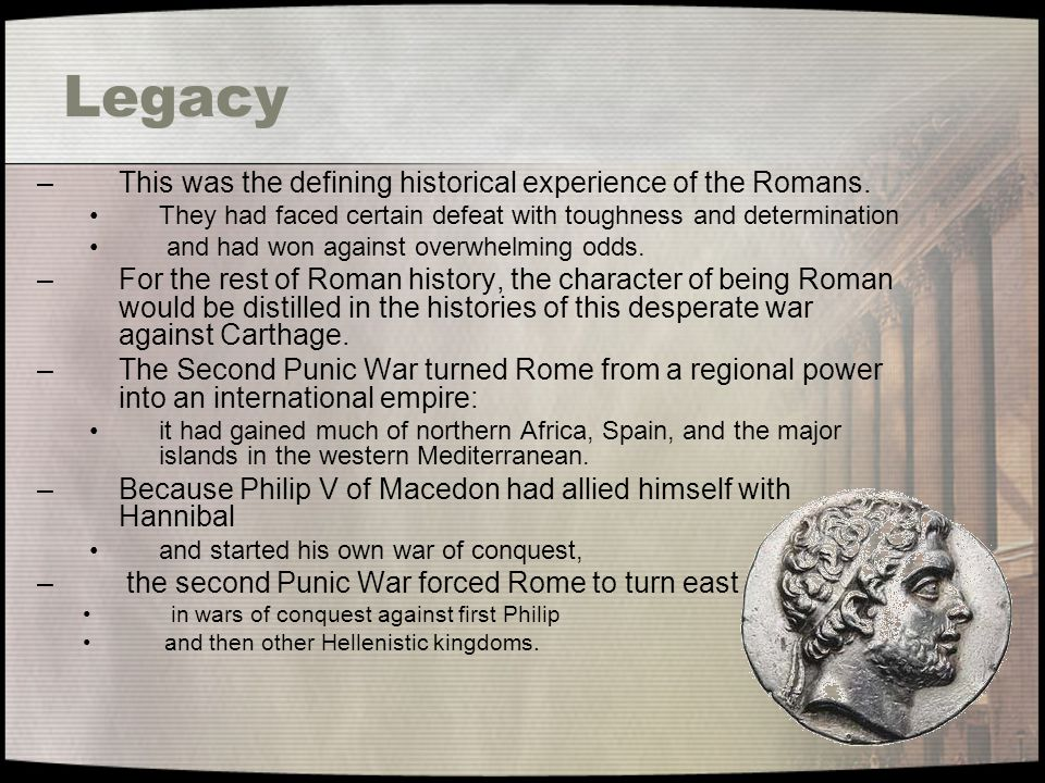 Legacy –This was the defining historical experience of the Romans. They had faced certain defeat with toughness and determination and had won against
