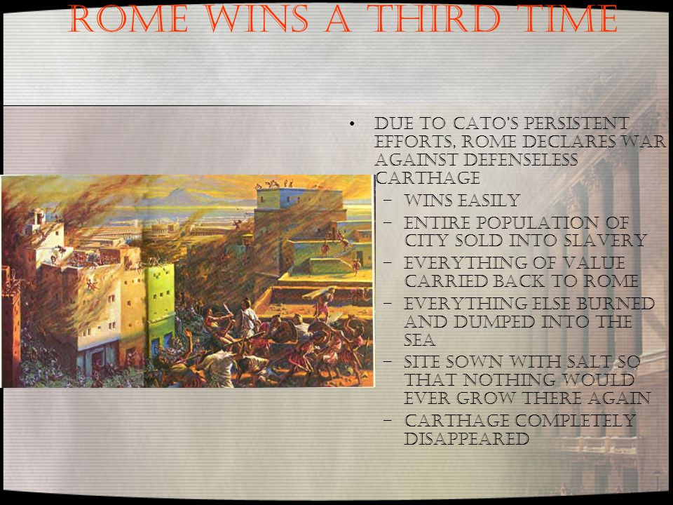 ROME WINS A THIRD TIME Due to Cato's persistent efforts, Rome declares war against defenseless Carthage –Wins easily –Entire population of city sold into slavery –Everything of value carried back to Rome –Everything else burned and dumped into the sea –Site sown with salt so that nothing would ever grow there again –Carthage completely disappeared