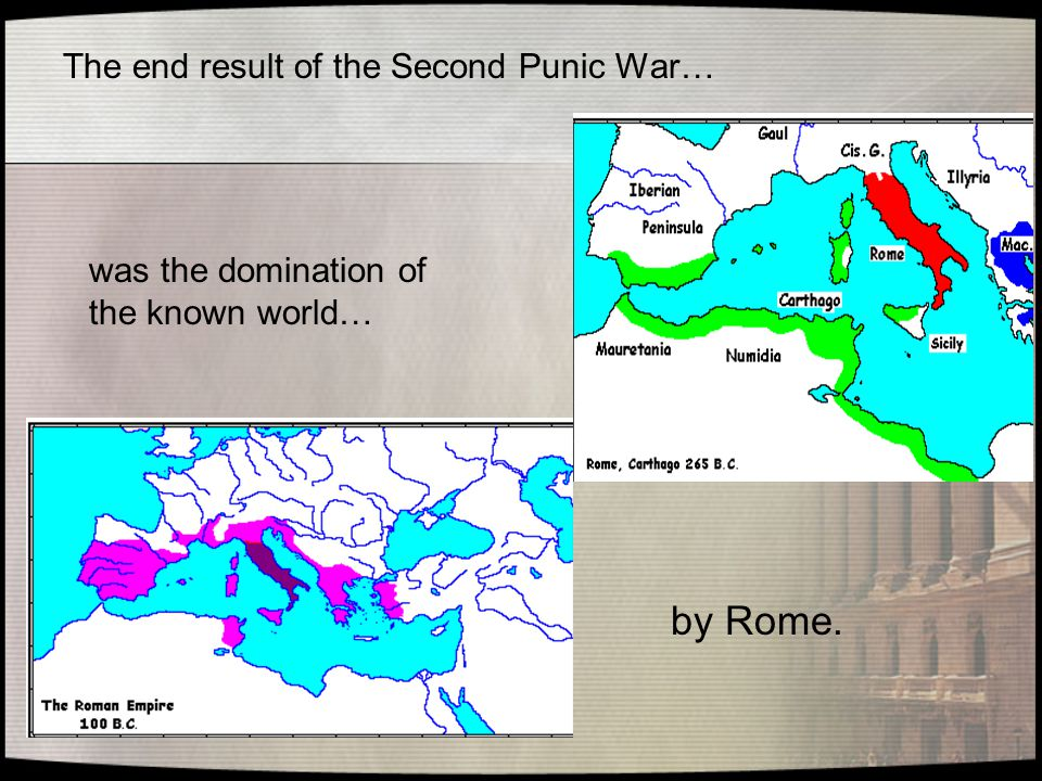 The end result of the Second Punic War… was the domination of the known world… by Rome.