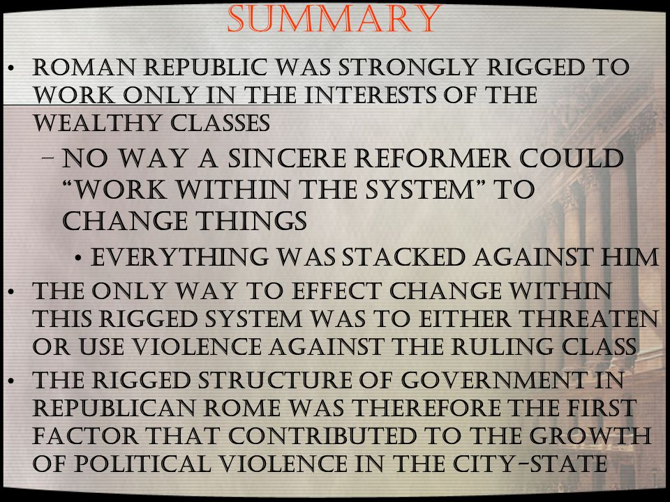 SUMMARY Roman Republic was strongly rigged to work only in the interests of the wealthy classes –No way a sincere reformer could work within the system to change things Everything was stacked against him The only way to effect change within this rigged system was to either threaten or use violence against the ruling class The rigged structure of government in republican Rome was therefore the first factor that contributed to the growth of political violence in the city-state