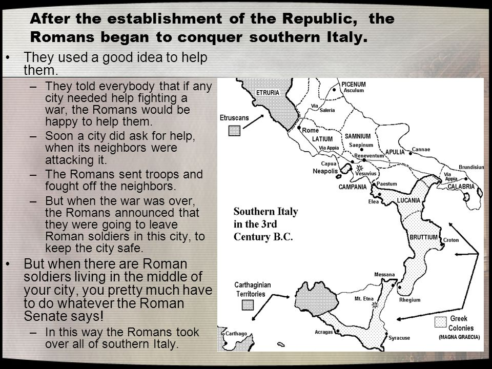 After the establishment of the Republic, the Romans began to conquer southern Italy. They used a good idea to help them. –They told everybody that if