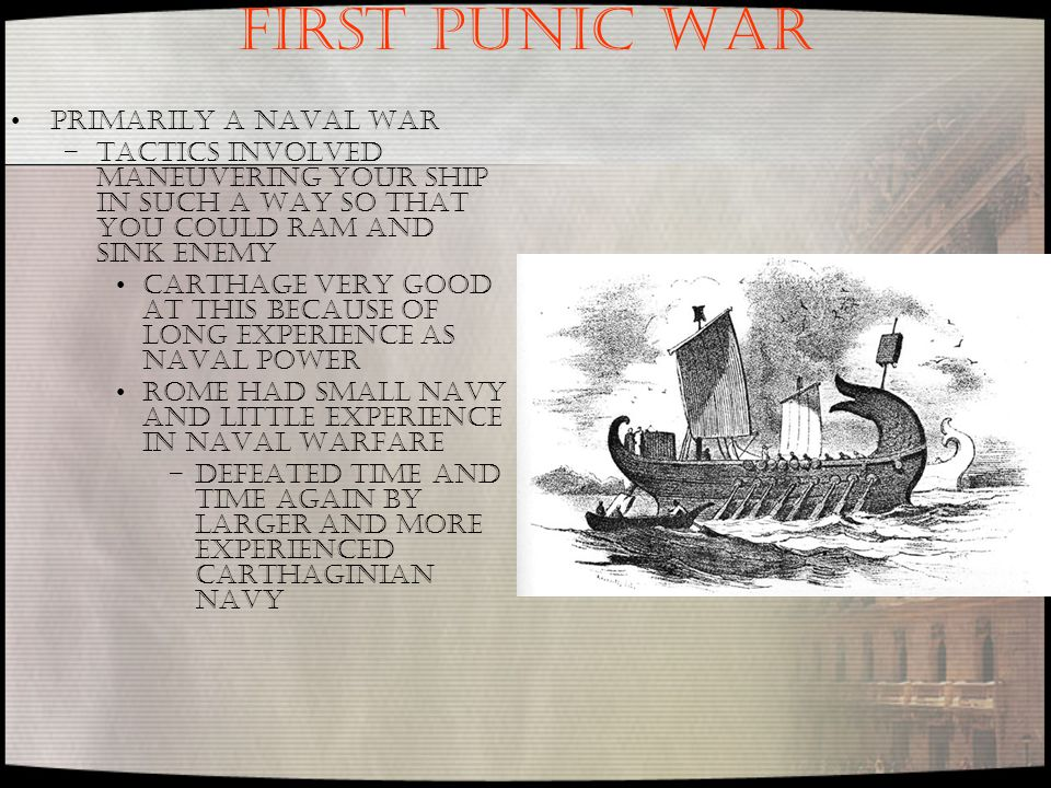 FIRST PUNIC WAR Primarily a naval war –Tactics involved maneuvering your ship in such a way so that you could ram and sink enemy Carthage very good at