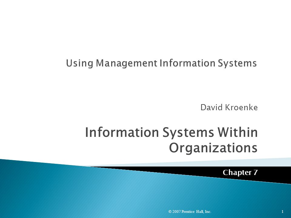 David Kroenke Information Systems Within Organizations Chapter 7 © 2007 Prentice Hall, Inc. 1