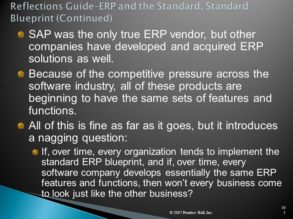 © 2007 Prentice Hall, Inc.101 SAP was the only true ERP vendor, but other companies have developed and acquired ERP solutions as well. Because of the