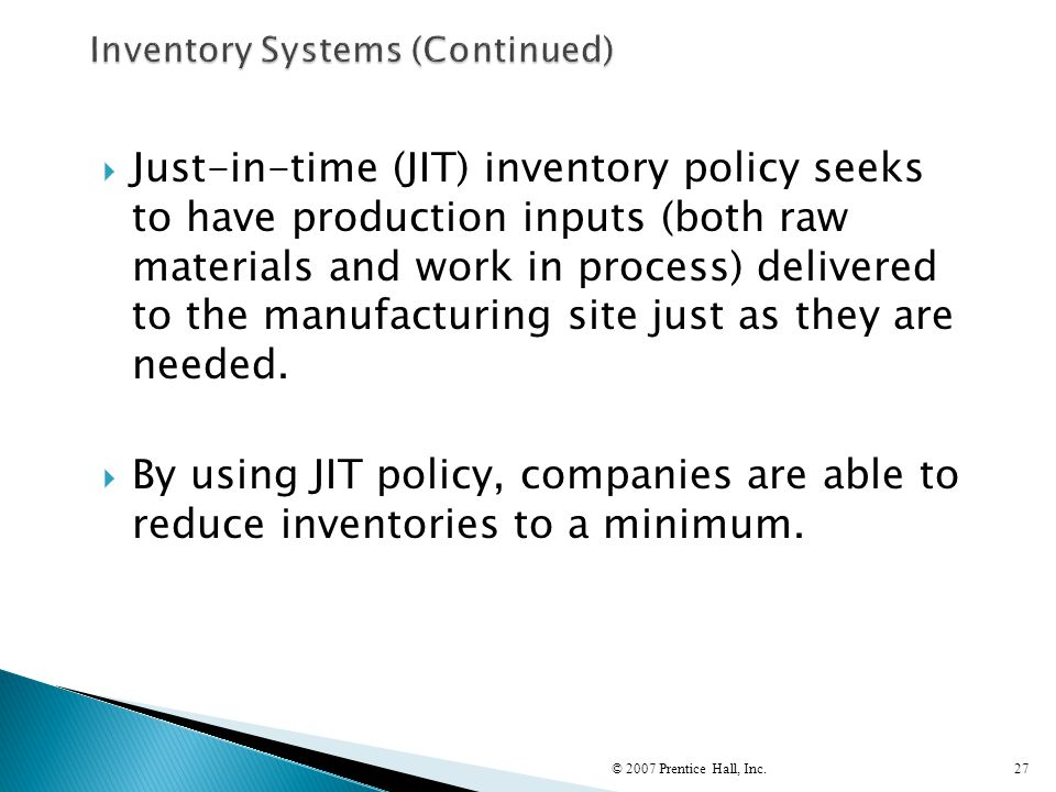  Just-in-time (JIT) inventory policy seeks to have production inputs (both raw materials and work in process) delivered to the manufacturing site jus