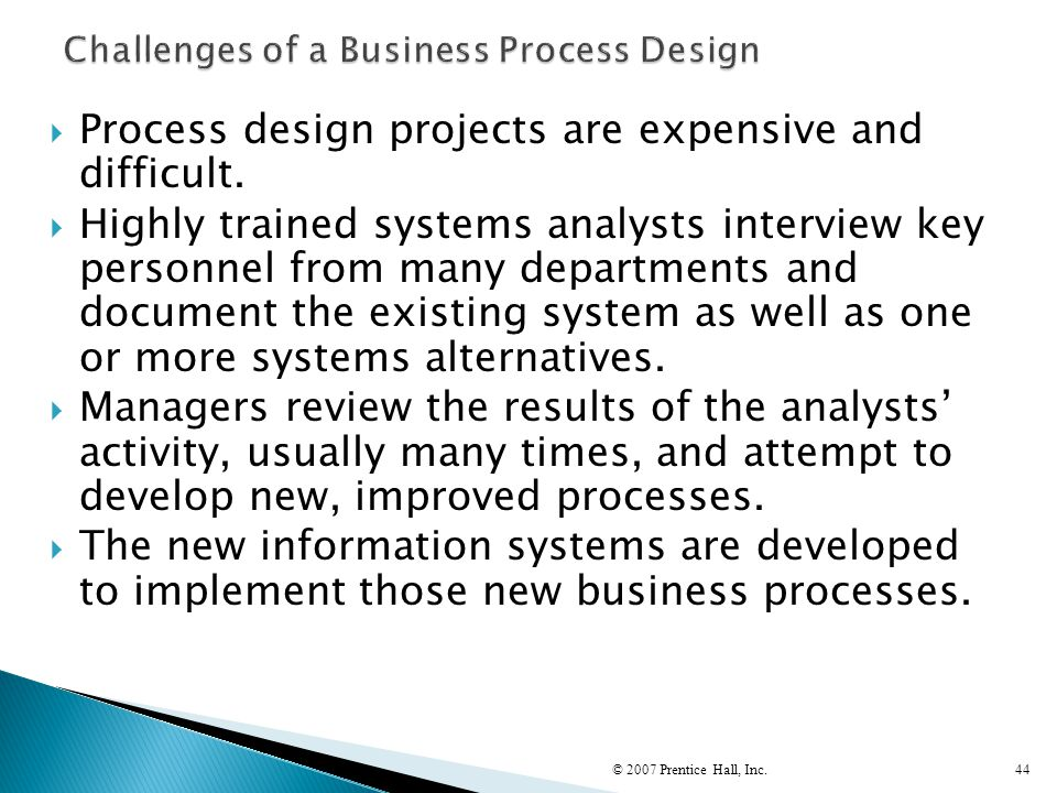  Process design projects are expensive and difficult.  Highly trained systems analysts interview key personnel from many departments and document th