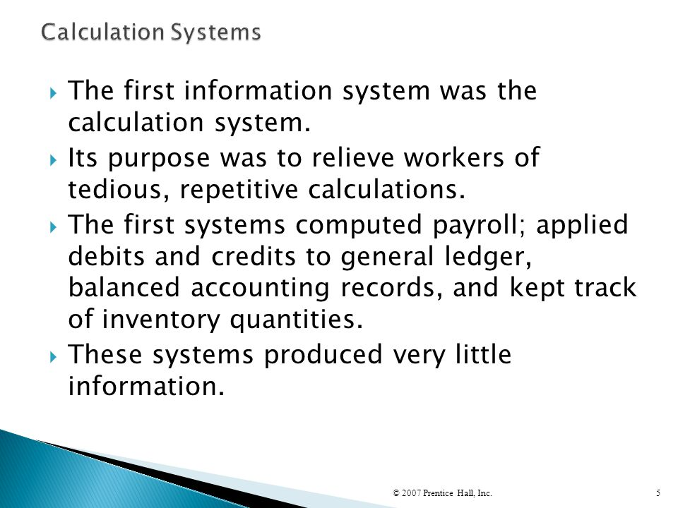  The first information system was the calculation system.  Its purpose was to relieve workers of tedious, repetitive calculations.  The first syste
