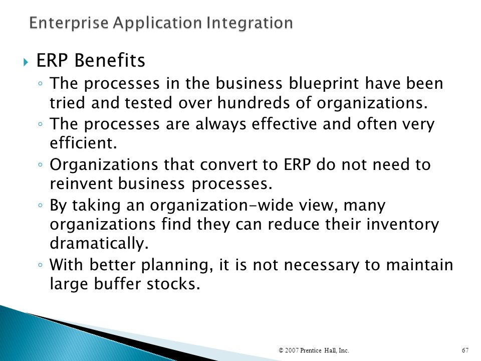  ERP Benefits ◦ The processes in the business blueprint have been tried and tested over hundreds of organizations. ◦ The processes are always effecti
