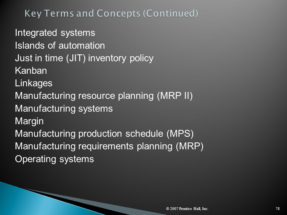 © 2007 Prentice Hall, Inc.78 Integrated systems Islands of automation Just in time (JIT) inventory policy Kanban Linkages Manufacturing resource plann