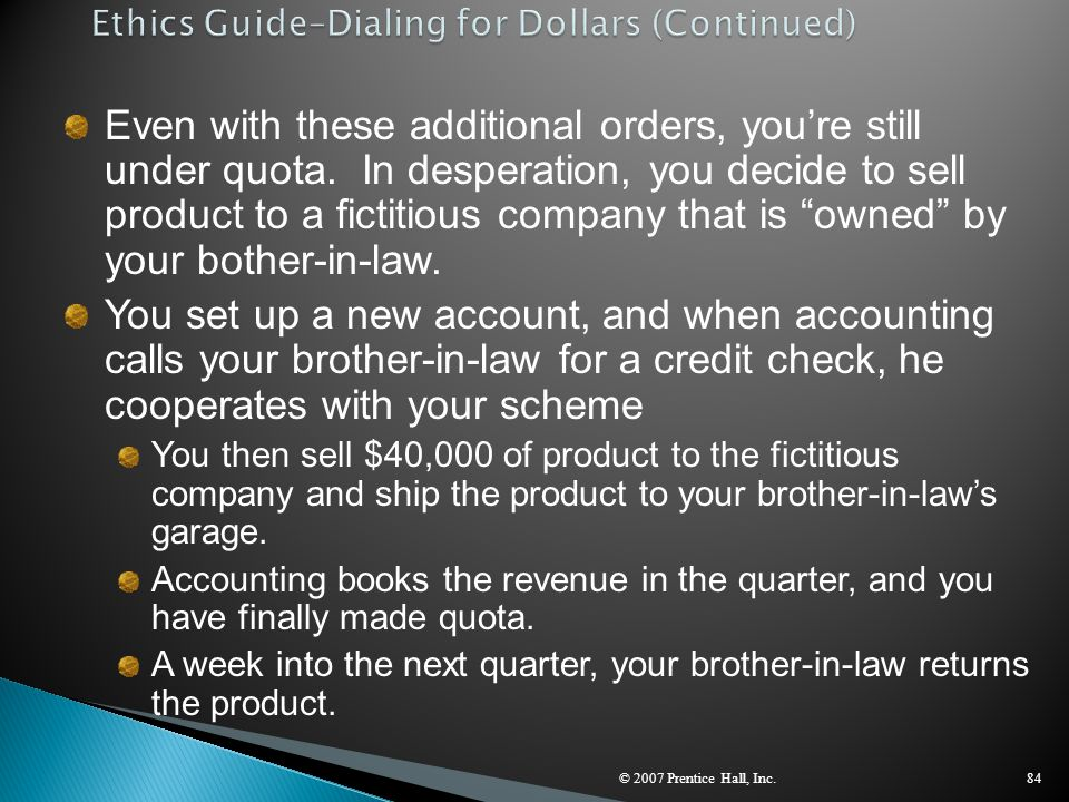 © 2007 Prentice Hall, Inc.84 Even with these additional orders, you're still under quota. In desperation, you decide to sell product to a fictitious c