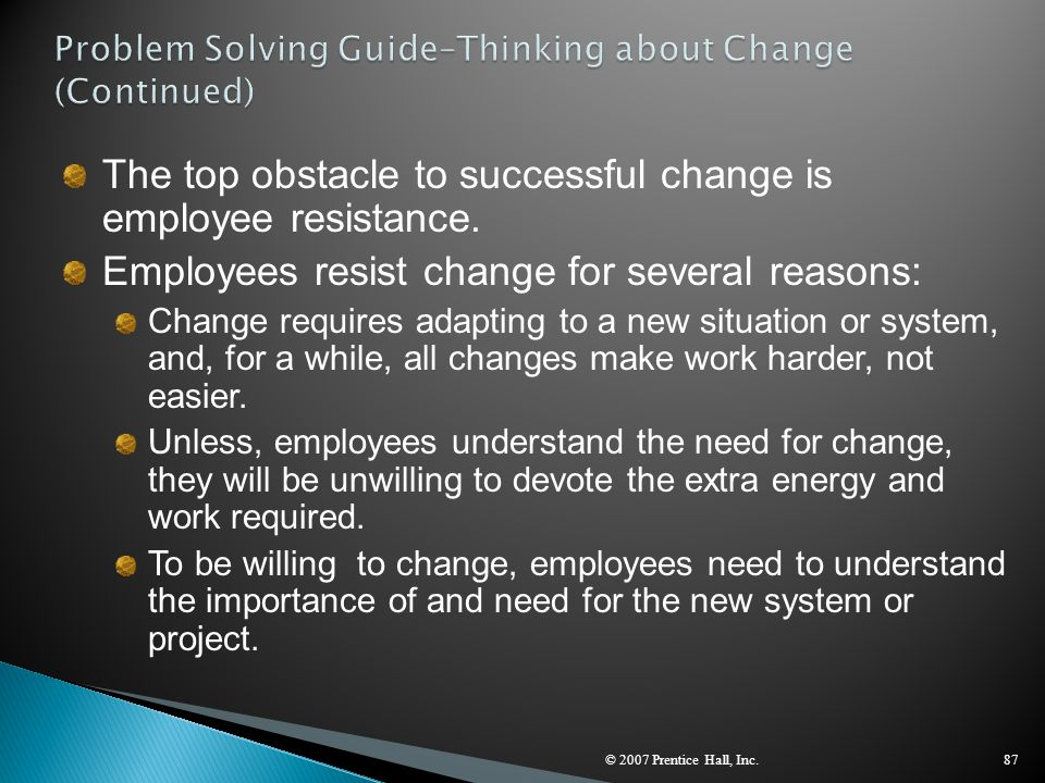 © 2007 Prentice Hall, Inc.87 The top obstacle to successful change is employee resistance. Employees resist change for several reasons: Change require