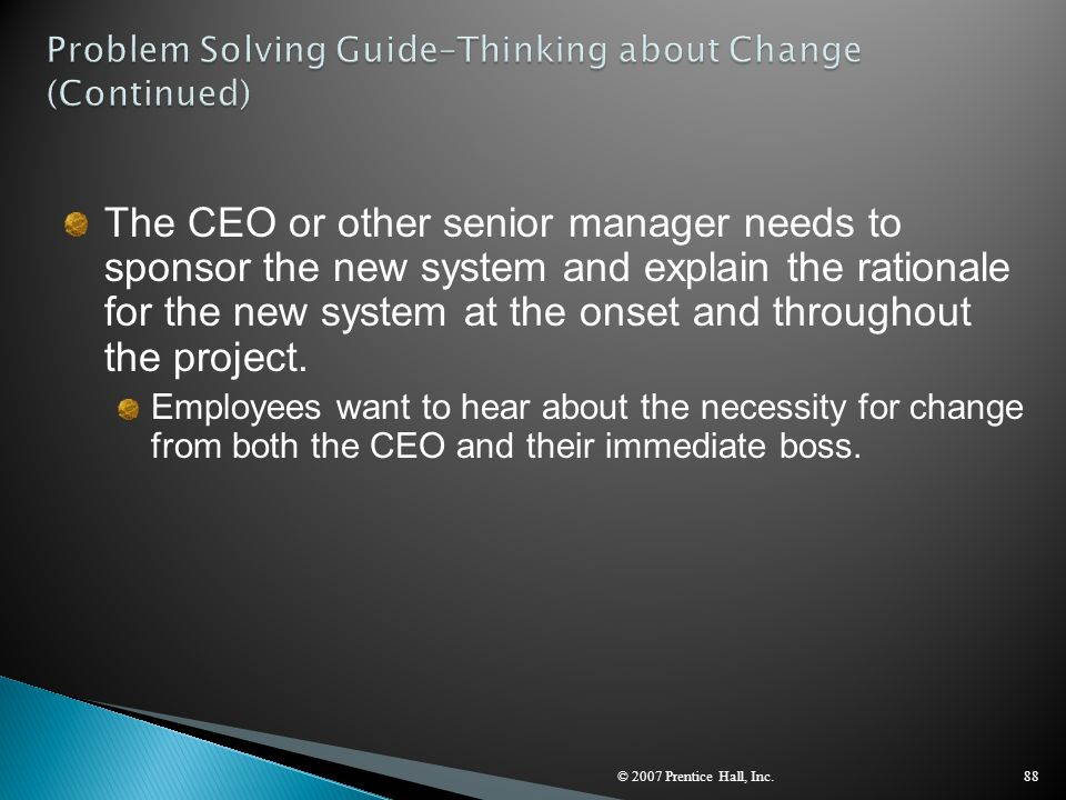 © 2007 Prentice Hall, Inc.88 The CEO or other senior manager needs to sponsor the new system and explain the rationale for the new system at the onset