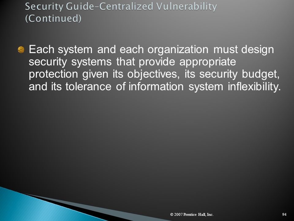 © 2007 Prentice Hall, Inc.94 Each system and each organization must design security systems that provide appropriate protection given its objectives,