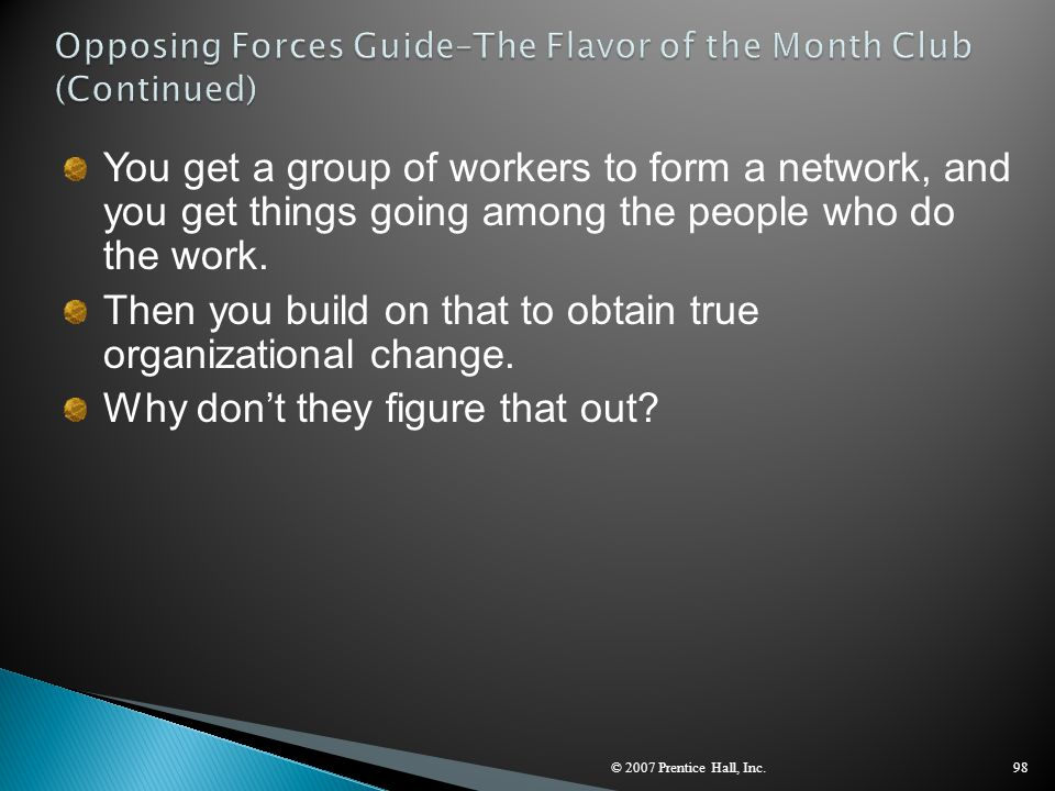 © 2007 Prentice Hall, Inc.98 You get a group of workers to form a network, and you get things going among the people who do the work. Then you build o