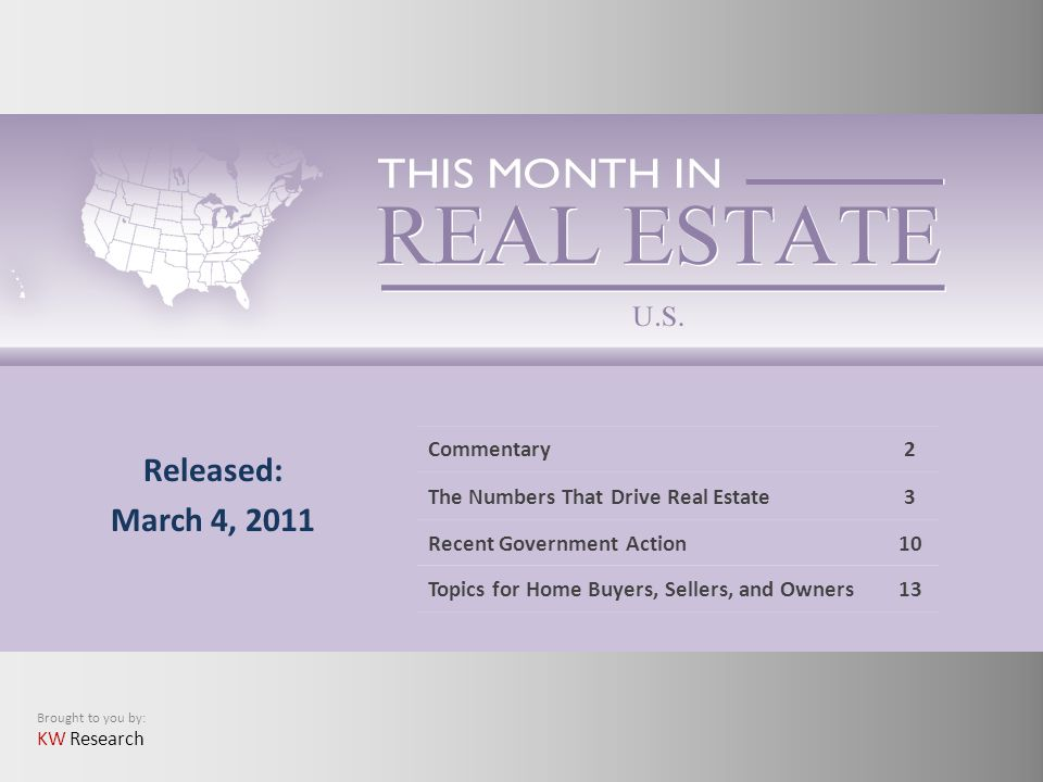 Brought to you by: KW Research Commentary2 The Numbers That Drive Real Estate3 Recent Government Action10 Topics for Home Buyers, Sellers, and Owners1