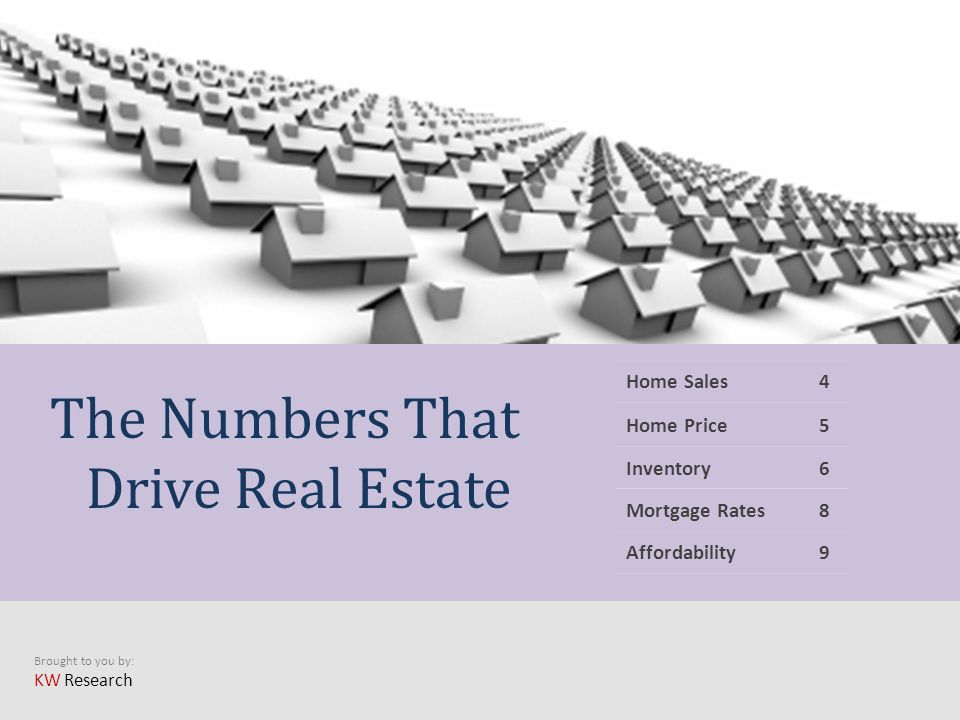 Brought to you by: KW Research Home Sales4 Home Price5 Inventory6 Mortgage Rates8 Affordability9 The Numbers That Drive Real Estate