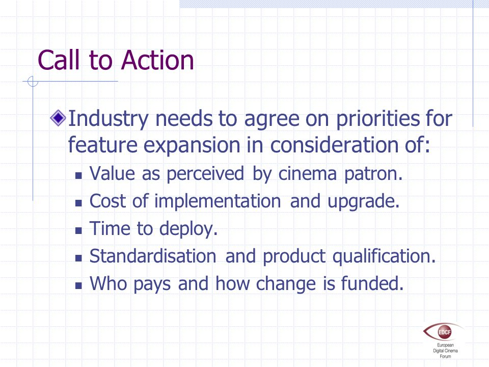 Call to Action Industry needs to agree on priorities for feature expansion in consideration of: Value as perceived by cinema patron. Cost of implement